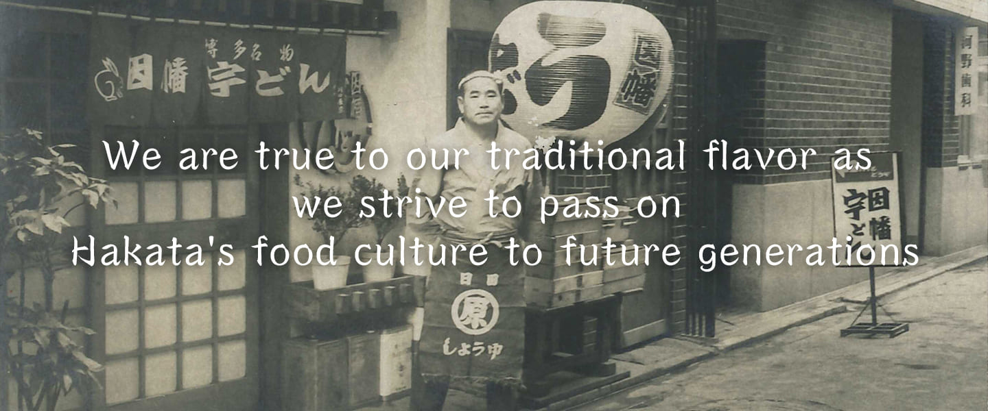 We are true to our traditional flavor as we strive to pass on Hakata's food culture to future generations