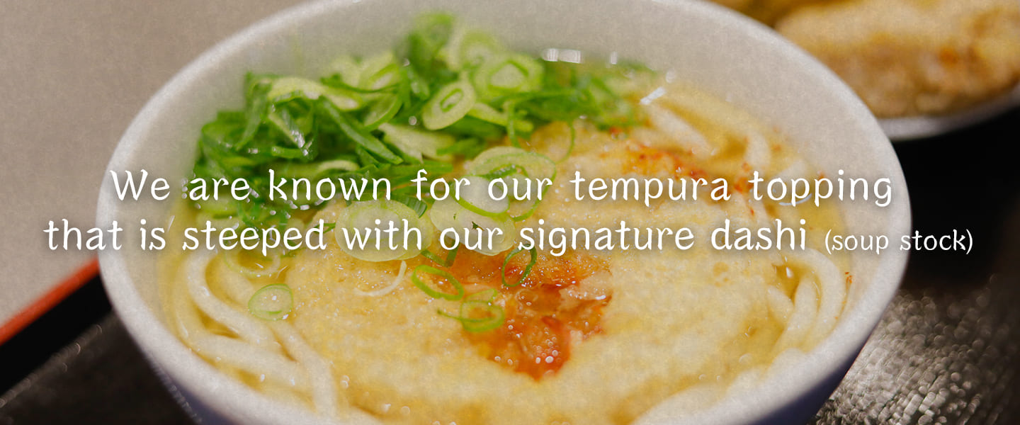 We are known for our tempura topping that is steeped with our signature dashi (soup stock)